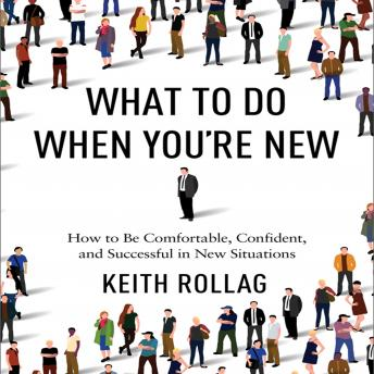 What to Do When You're New: How to Be Comfortable, Confident, and Successful in New Situations, Keith Rollag