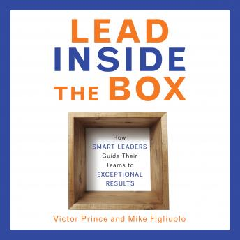 Lead Inside the Box: How Smart Leaders Guide Their Teams to Exceptional Results, Mike Figliuolo, Victor Prince