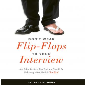 Don't Wear Flip-Flops to Your Interview: And Other Obvious Tips That You Should Be Following to Get the Job You Want, Paul Powers