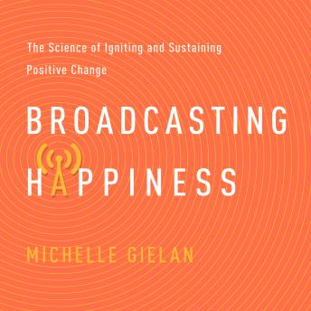 Download Broadcasting Happiness: The Science of Igniting and Sustaining Positive Change by Michelle Gielan