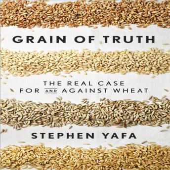 Grain of Truth: The Real Case for and Against Wheat and Gluten, Stephen Yafa