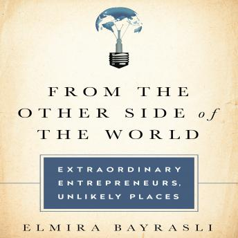 From the Other Side of the World: Extraordinary Entrepreneurs, Unlikely Places, Elmira Bayrasili