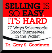 Selling is So Easy, It's Hard: 77 Ways Salespeople Shoot Themselves in the Wallet, Gary S. Goodman