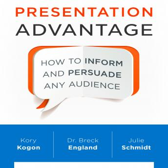 Presentation Advantage: How to Inform and Persuade Any Audience, Julie Schmidt, Kory Kogon, Breck England