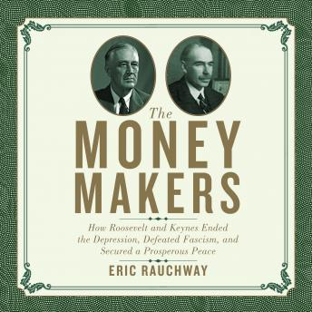 Money Makers: How Roosevelt and Keynes Ended the Depression, Defeated Fascism, and Secured a Prosperous Peace, Eric Rauchway