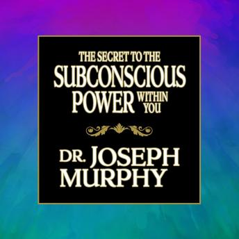 The Secret to the Subconscious Power Within You, Joseph Murphy