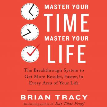 Master Your Time, Master Your Life: The Breakthrough System to Get More Results, Faster, in Every Area of Your Life, Brian Tracy