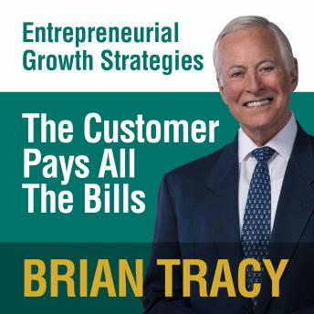 Customer Pays All the Bills: Entrepreneural Growth Strategies, Brian Tracy