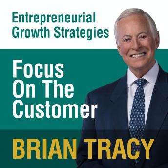 Focus on the Customer: Entrepreneural Growth Strategies, Brian Tracy