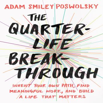 The Quarter-Life Breakthrough: Invent Your Own Path, Find Meaningful Work, and Build a Life That Matters, Adam Smiley Poswolsky