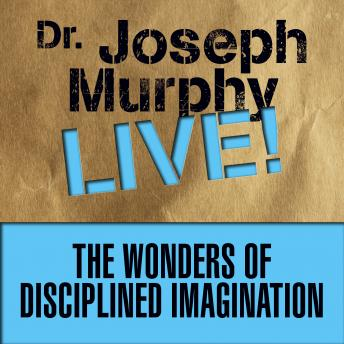 The Wonders Disciplined Imagination: Dr. Joseph Murphy LIVE!