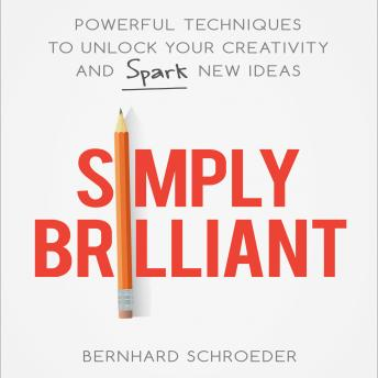 Simply Brilliant: Powerful Techniques to Unlock Your Creativity and Spark New Ideas, Bernhard Schroeder