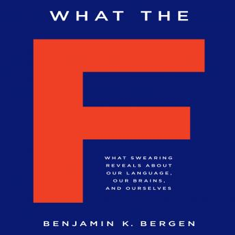What the F: What Swearing Reveals About Our Language, Our Brains, and Ourselves, Benjamin K. Bergen