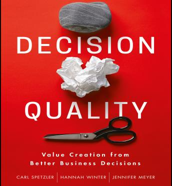 Decision Quality: Value Creation from Better Business Decisions, Jennifer Meyer, Hannah Winter, Carl Spetzler