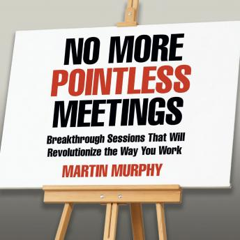 No More Pointless Meetings: Breakthrough Sessions That Will Revolutionize the Way You Work, Martin Murphy