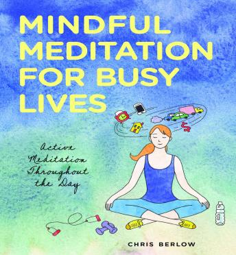 Mindful Meditation for Busy Lives: Active Meditation Throughout the Day, Chris Berlow
