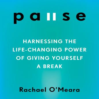 Pause: Harnessing the Life-Changing Power of Giving Yourself a Break, Rachael O'Meara