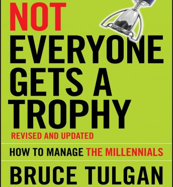 Not Everyone Gets A Trophy: How to Manage the Millennials, Revised and Updated, Bruce Tulgan