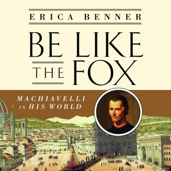 Be Like the Fox: Machiavelli In His World, Erica Benner