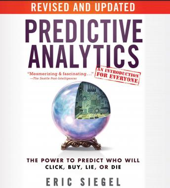 Predictive Analytics: The Power to Predict Who Will Click, Buy, Lie, or Die, Revised and Updated, Eric Siegel