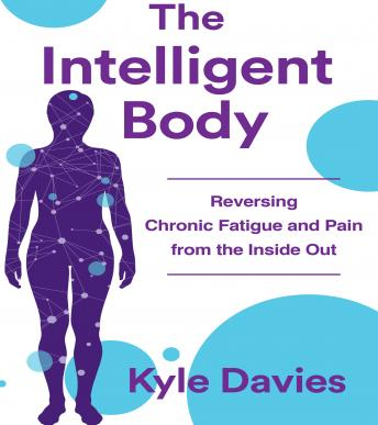 Intelligent Body: Reversing Chronic Fatigue and Pain From the Inside Out, Kyle L. Davies