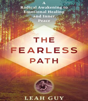 Fearless Path to Emotional Healing: A Radical Awakening to Emotional Healing and Inner Peace, Leah Guy