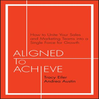 Aligned to Achieve: How to Unite Your Sales and Marketing Teams into a Single Force for Growth, Andrea Austin, Tracy Eiler