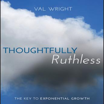 Thoughtfully Ruthless: The Key to Exponential Growth, Val Wright