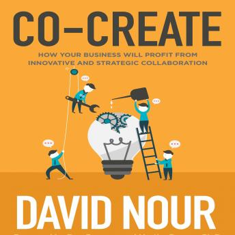 Co-Create: How Your Business Will Profit from Innovative and Strategic Collaboration, David Nour