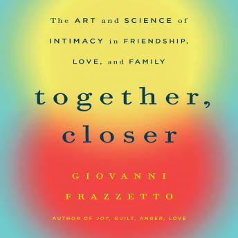 Together, Closer: The Art and Science of Intimacy in Friendship, Love, and Family, Giovanni Frazzetto