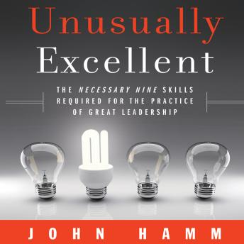 Unusually Excellent: The Necessary Nine Skills Required for the Practice of Great Leadership, John Hamm