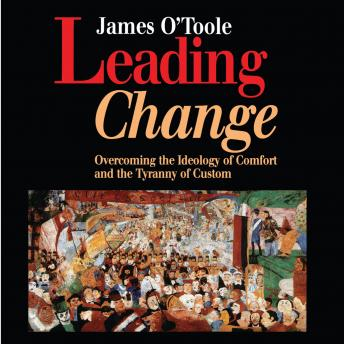 Leading Change: Overcoming the Ideology of Comfort and the Tyranny of Custom, James O'Toole