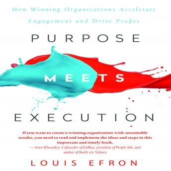 Purpose Meets Execution: How Winning Organizations Accelerate Engagement and Drive Profits, Louis Efron