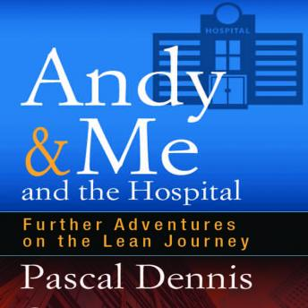 Andy & Me and the Hospital: Further Adventures on the Lean Journey, Pascal Dennis