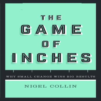 Game of Inches: Why Small Change Wins Big Results, Nigel Collin