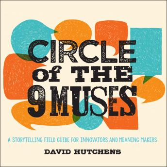 Circle of the 9 Muses: A Storytelling Field Guide for Innovators and Meaning Makers