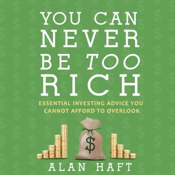 Download You Can Never Be Too Rich: Essential Investing Advice You Cannot Afford to Overlook by Alan Haft