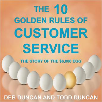 Download 10 Golden Rules of Customer Service: The Story of the $6,000 Egg by Todd Duncan, Deb Duncan