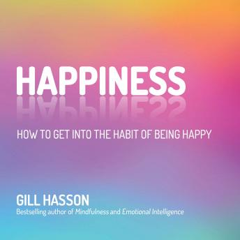 Happiness: How to Get Into the Habit of Being Happy, Gill Hasson