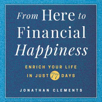 From Here to Financial Happiness: Enrich Your Life in Just 77 Days, Jonathan Clements