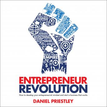 Entrepreneur Revolution: How to Develop your Entrepreneurial Mindset and Start a Business that Works, Daniel Priestley