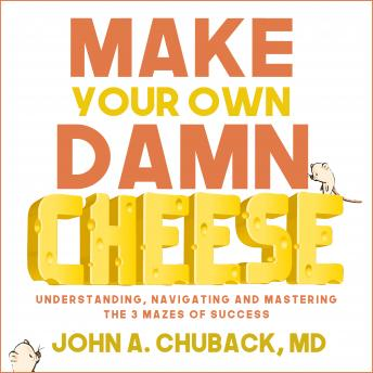 Make Your Own Damn Cheese: Understanding, Navigating, and Mastering the 3 Mazes of Success details