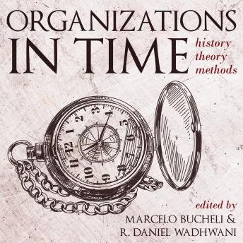 Organizations in Time: History, Theory, Methods, R. Daniel Wadhwani, Marcelo Bucheli