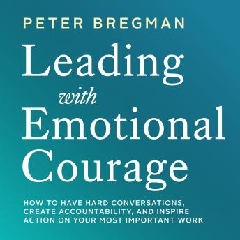 Leading With Emotional Courage: How to Have Hard Conversations, Create Accountability, And Inspire Action On Your Most Important Work sample.