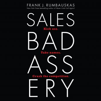 Sales Badassery: Kick Ass. Take Names. Crush the Competition., Frank J. Rumbauskas Jr.