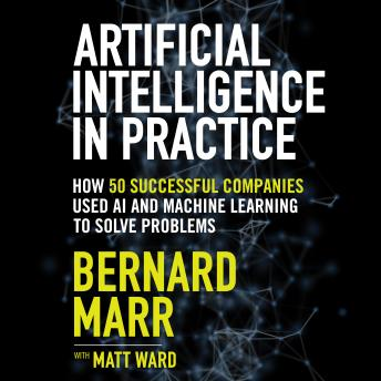 Download Artificial Intelligence in Practice: How 50 Successful Companies Used AI and Machine Learning to Solve Problems by Bernard Marr