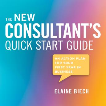 Consultant's Quick Start Guide: An Action Plan for Your First Year in Business, Elaine Biech