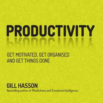 Productivity: Get Motivated, Get Organised and Get Things Done, Gill Hasson