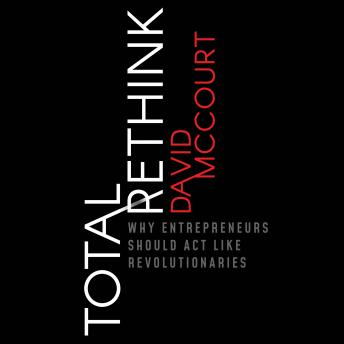 Total Rethink: Why Entrepreneurs Should Act Like Revolutionaries