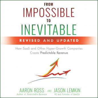 From Impossible to Inevitable: How SaaS and Other Hyper-Growth Companies Create Predictable Revenue 2nd Edition, Jason Lemkin, Aaron Ross